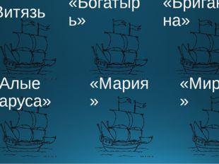 «Витязь» «Бригантина» «Алые паруса» «Мария» «Мираж» «Богатырь»