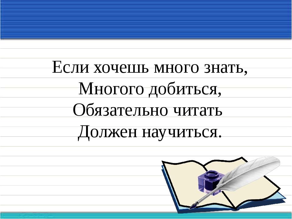 Если хочешь много знать, Многого добиться, Обязательно читать Должен научиться.