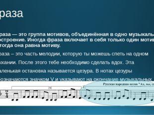 Фраза Фраза— это группа мотивов, объединённая водно музыкальное построение.