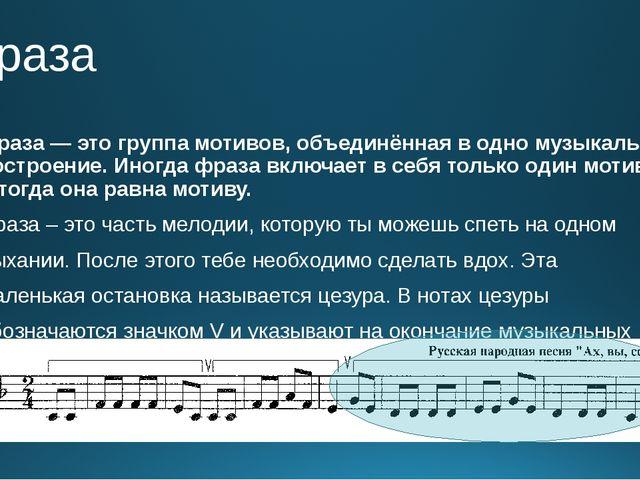 Фраза Фраза— это группа мотивов, объединённая водно музыкальное построение....