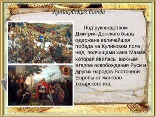 Куликовская битва Под руководством Дмитрия Донского была одержана величайшая