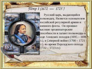Пётр I (1672 — 1725 ) Русский царь, выдающийся полководец. Является основате