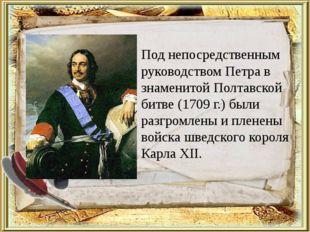 Под непосредственным руководством Петра в знаменитой Полтавской битве (1709