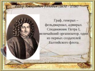 Фёдор Алексеевич Головин (1650 - 1706) Граф, генерал – фельдмаршал, адмирал.