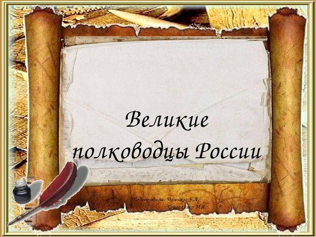 Великие полководцы России Подготовили: Чемикос Б.А. Конопелько М.Я.
