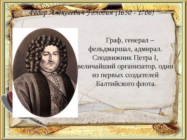 Фёдор Алексеевич Головин (1650 - 1706) Граф, генерал – фельдмаршал, адмирал....