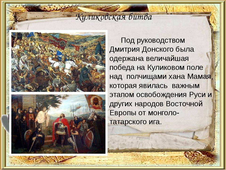 Куликовская битва Под руководством Дмитрия Донского была одержана величайшая...