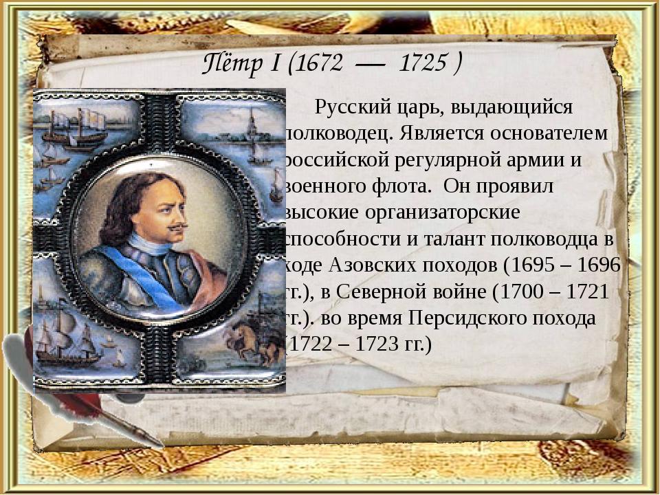 Пётр I (1672 — 1725 ) Русский царь, выдающийся полководец. Является основате...