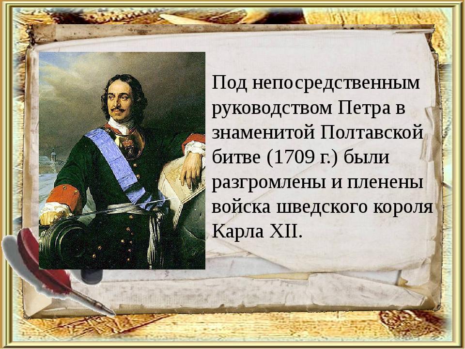 Под непосредственным руководством Петра в знаменитой Полтавской битве (1709...