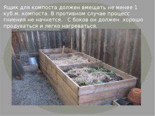 Ящик для компоста должен вмещать не менее 1 куб.м. компоста. В противном слу