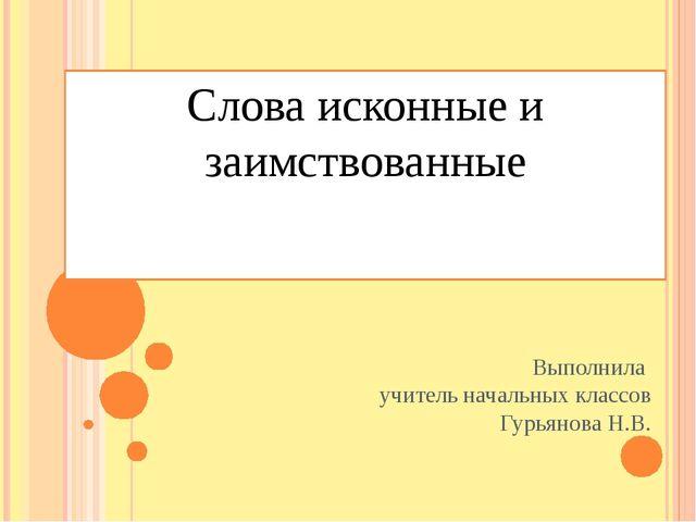 Слова исконные и заимствованные Выполнила учитель начальных классов Гурьянова...