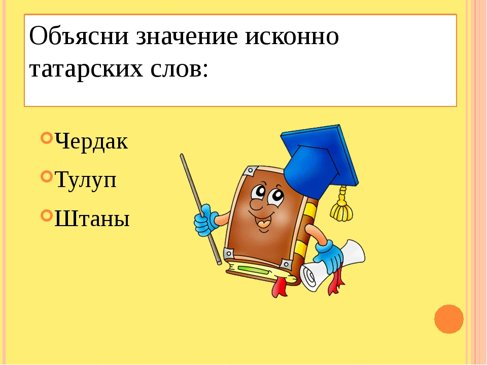 Объясни значение исконно татарских слов: Чердак Тулуп Штаны