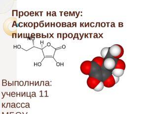 Проект на тему: Аскорбиновая кислота в пищевых продуктах Выполнила: ученица 1