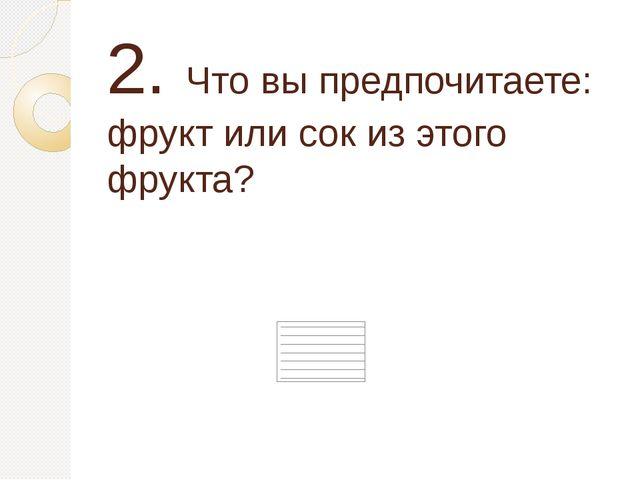 2. Что вы предпочитаете: фрукт или сок из этого фрукта?