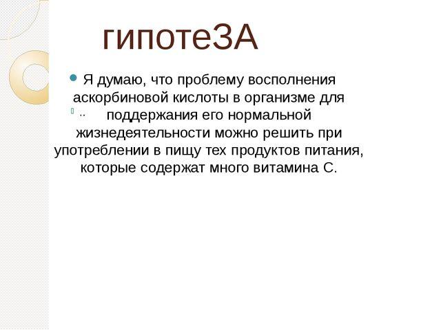 гипотеЗА Я думаю, что проблему восполнения аскорбиновой кислоты в организме д...