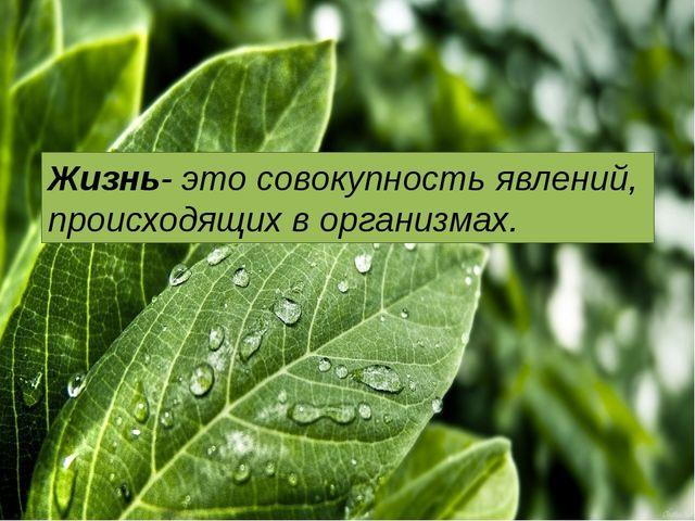 Жизнь- это совокупность явлений, происходящих в организмах.