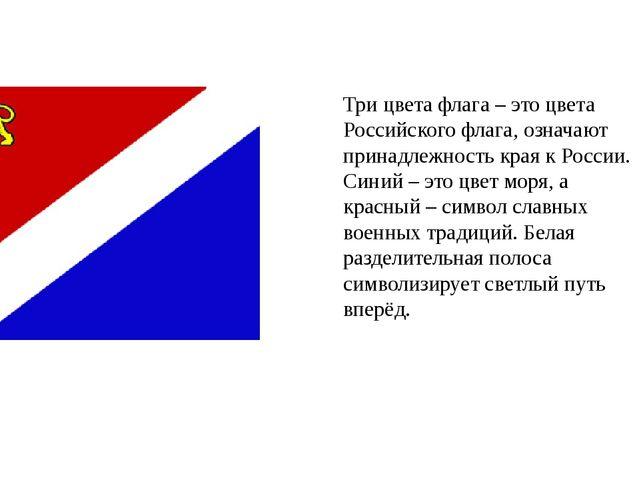 Три цвета флага – это цвета Российского флага, означают принадлежность края к...