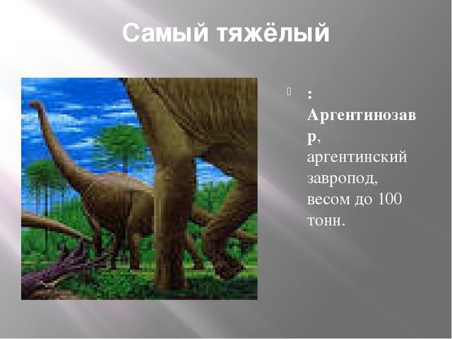 Самый тяжёлый : Аргентинозавр, аргентинский завропод, весом до 100 тонн.