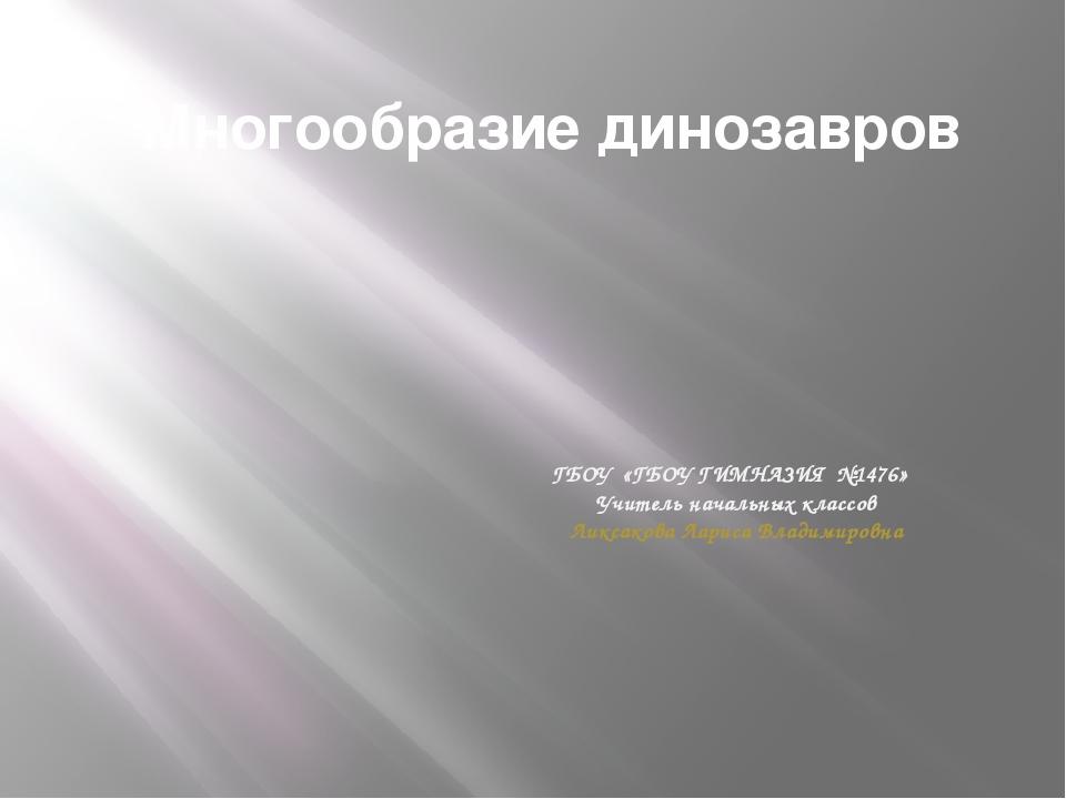 Многообразие динозавров ГБОУ «ГБОУ ГИМНАЗИЯ №1476» Учитель начальных классов...