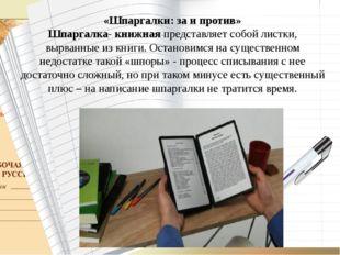 «Шпаргалки: за и против» Шпаргалка- книжная представляет собой листки, вырва