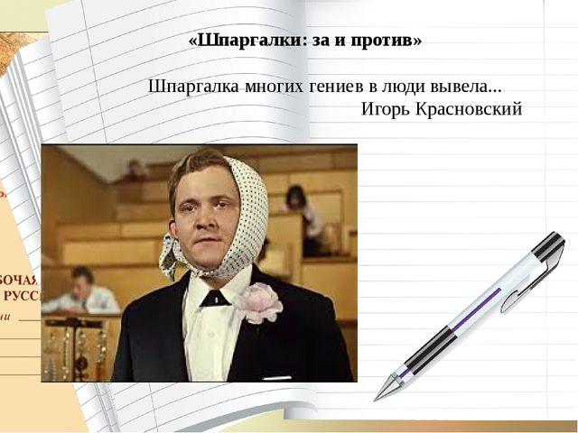 «Шпаргалки: за и против» Шпаргалка многих гениев в люди вывела... Игорь Крас...
