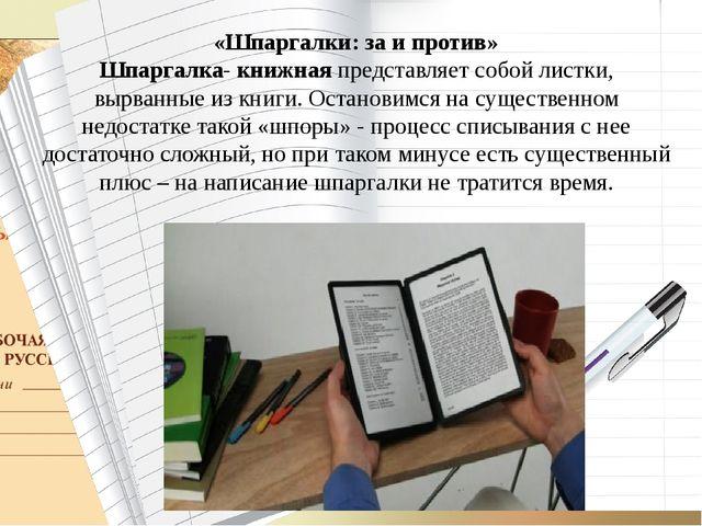 «Шпаргалки: за и против» Шпаргалка- книжная представляет собой листки, вырва...
