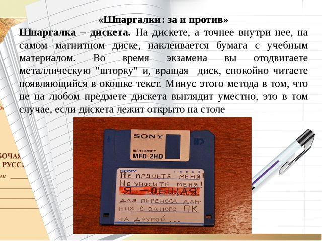 «Шпаргалки: за и против» Шпаргалка – дискета. На дискете, а точнее внутри не...