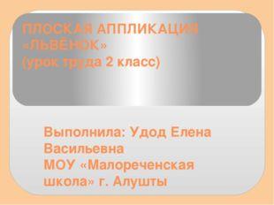ПЛОСКАЯ АППЛИКАЦИЯ «ЛЬВЁНОК» (урок труда 2 класс) Выполнила: Удод Елена Васил
