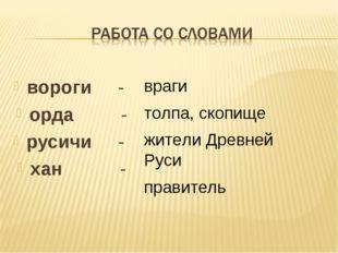 вороги - орда - русичи - хан - враги толпа, скопище жители Древней Руси прави