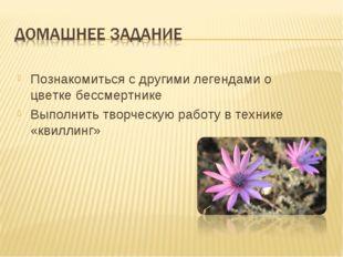 Познакомиться с другими легендами о цветке бессмертнике Выполнить творческую