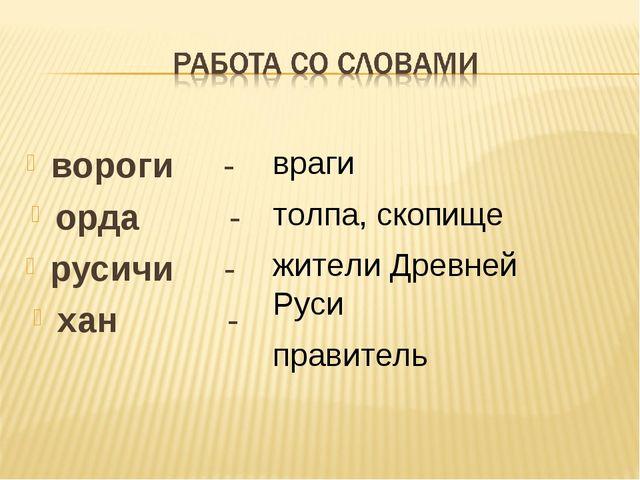 вороги - орда - русичи - хан - враги толпа, скопище жители Древней Руси прави...