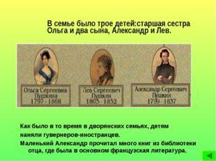 В семье было трое детей:старшая сестра Ольга и два сына, Александр и Лев. Как
