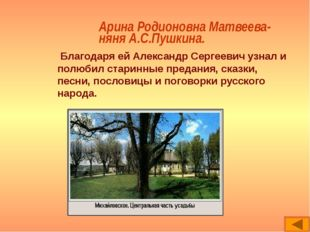 Арина Родионовна Матвеева- няня А.С.Пушкина. Благодаря ей Александр Сергеевич