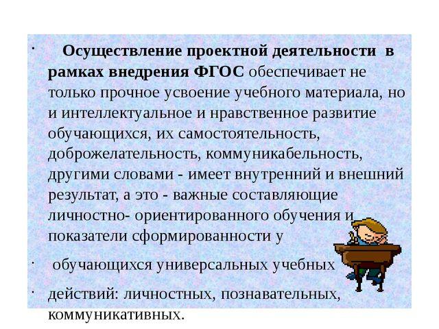 Осуществление проектной деятельности в рамках внедрения ФГОС обеспечивает не...