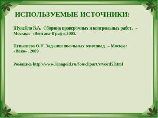 ИСПОЛЬЗУЕМЫЕ ИСТОЧНИКИ: Шукейло В.А. Сборник проверочных и контрольных работ.