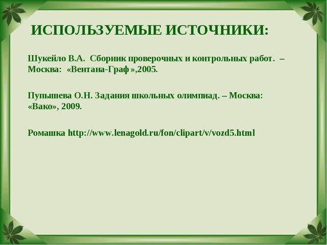 ИСПОЛЬЗУЕМЫЕ ИСТОЧНИКИ: Шукейло В.А. Сборник проверочных и контрольных работ....