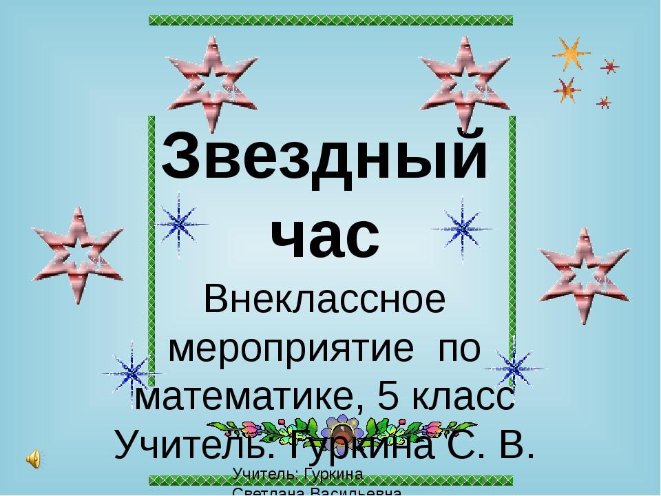 Звездный час Внеклассное мероприятие по математике, 5 класс Учитель: Гуркина...