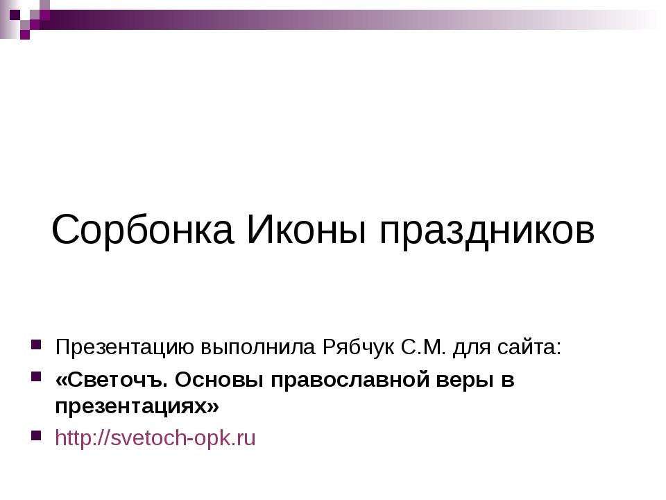 Сорбонка Иконы праздников Презентацию выполнила Рябчук С.М. для сайта: «Свето...