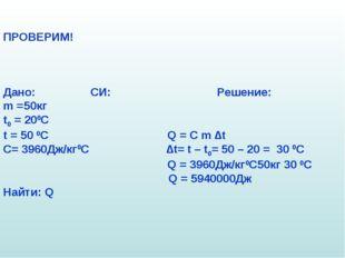 ПРОВЕРИМ! Дано: СИ: Решение: m =50кг t0 = 200C t = 50 0C Q = C m ∆t C= 3960Дж