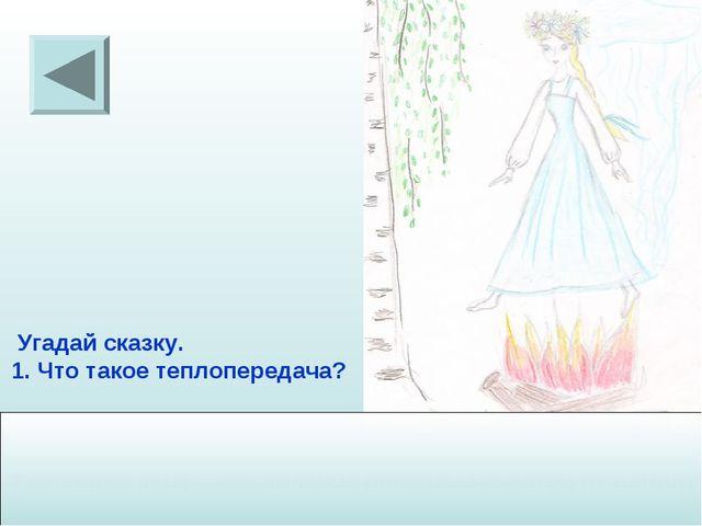 Угадай сказку. Что такое теплопередача? Теплопередача – это явление передачи...