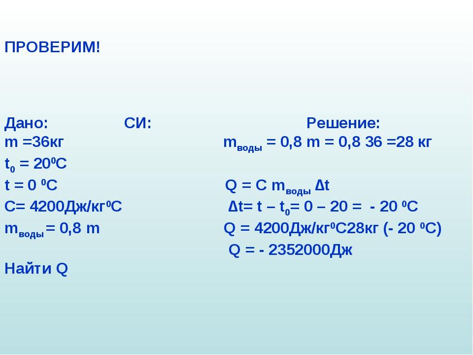 ПРОВЕРИМ! Дано: СИ: Решение: m =36кг mводы = 0,8 m = 0,8 36 =28 кг t0 = 200C...