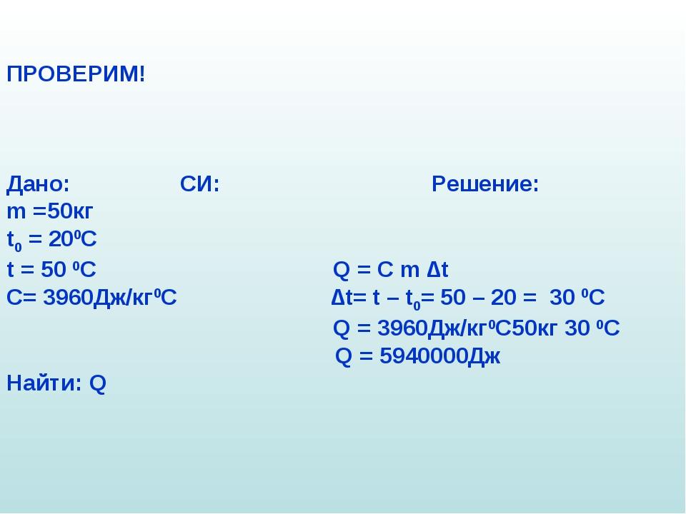 ПРОВЕРИМ! Дано: СИ: Решение: m =50кг t0 = 200C t = 50 0C Q = C m ∆t C= 3960Дж...