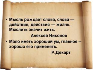 Мысль рождает слова, слова — действия, действия — жизнь. Мыслить значит жить.