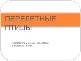 Подготовила ученица 7 «К» класса Витковская Таисия ПЕРЕЛЕТНЫЕ ПТИЦЫ