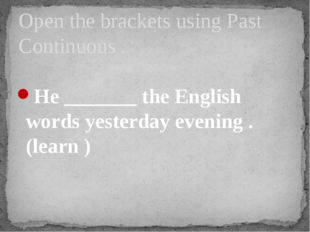 He _______ the English words yesterday evening . (learn ) Open the brackets