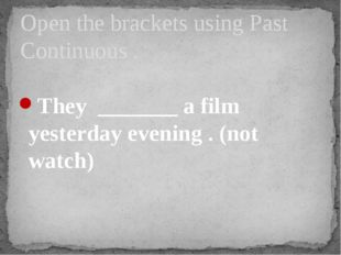 They _______ a film yesterday evening . (not watch) Open the brackets using