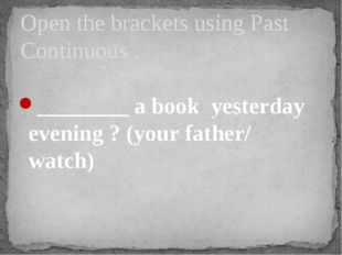 ________ a book yesterday evening ? (your father/ watch) Open the brackets u