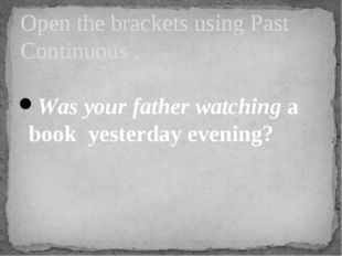 Was your father watching a book yesterday evening? Open the brackets using P