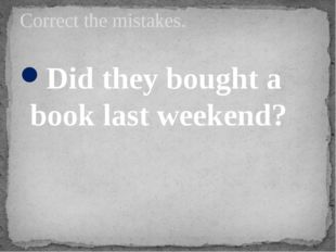Did they bought a book last weekend? Correct the mistakes.
