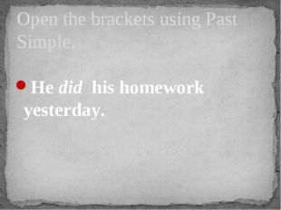 He did his homework yesterday. Open the brackets using Past Simple.